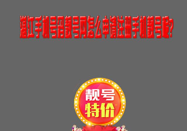 湛江手机号码靓号网怎么申请注册手机靓号呢?