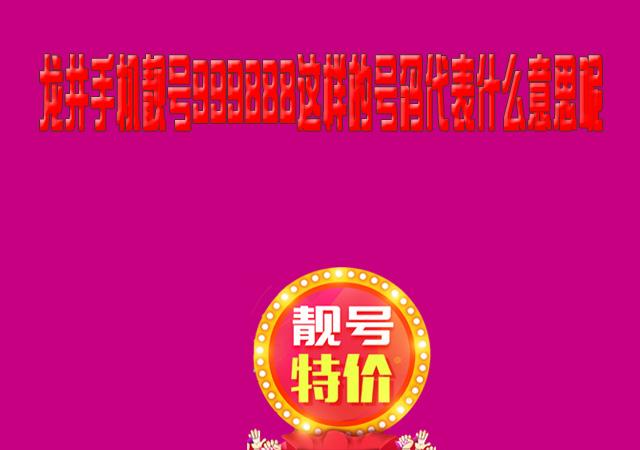 龙井手机靓号999888这样的号码代表什么意思呢